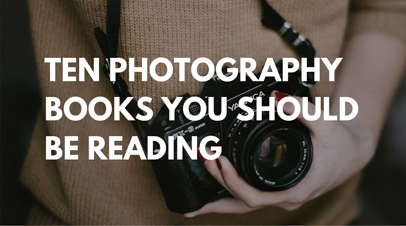 TEN PHOTOGRAPHY BOOKS YOU SHOULD BE READING